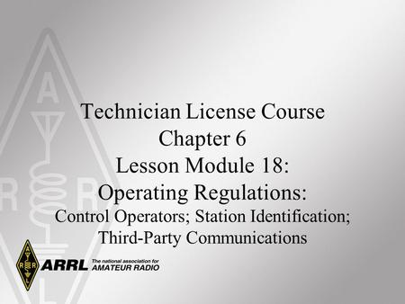 Technician License Course Chapter 6 Lesson Module 18: Operating Regulations: Control Operators; Station Identification; Third-Party Communications.