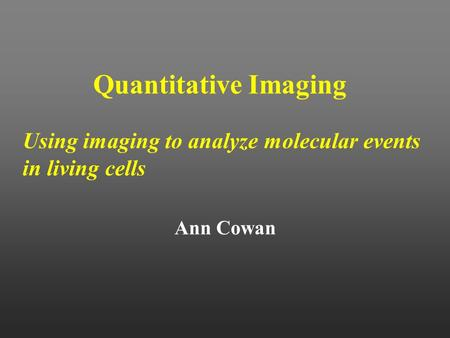 Quantitative Imaging Using imaging to analyze molecular events in living cells Ann Cowan.