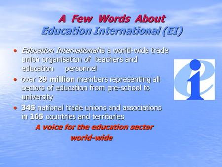 A Few Words About Education International (EI) Education International is a world-wide trade union organisation of teachers and education personnel Education.