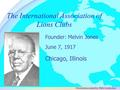 The International Association of Lions Clubs June 7, 1917 Founder: Melvin Jones Chicago, Illinois Presentation created by: PDG Cecelia Izuo.