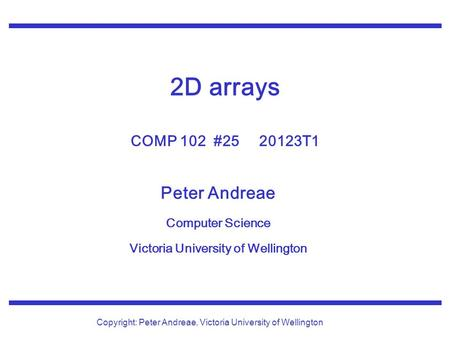 Peter Andreae Computer Science Victoria University of Wellington Copyright: Peter Andreae, Victoria University of Wellington 2D arrays COMP 102 #25 20123T1.