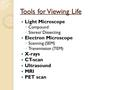 Tools for Viewing Life Light Microscope ◦ Compound ◦ Stereo/ Dissecting Electron Microscope ◦ Scanning (SEM) ◦ Transmission (TEM) X-rays CT-scan Ultrasound.