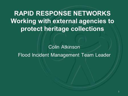 1 RAPID RESPONSE NETWORKS Working with external agencies to protect heritage collections Colin Atkinson Flood Incident Management Team Leader.
