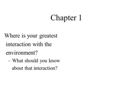 Chapter 1 Where is your greatest interaction with the environment? –What should you know about that interaction?