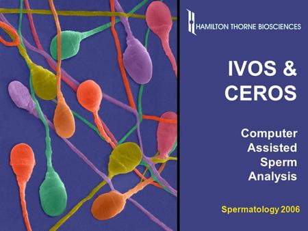 Spermatology 2006 1 IVOS & CEROS Computer Assisted Sperm Analysis Spermatology 2006.