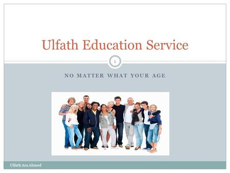 NO MATTER WHAT YOUR AGE Ulfath Ara Ahmed 1 Ulfath Education Service.