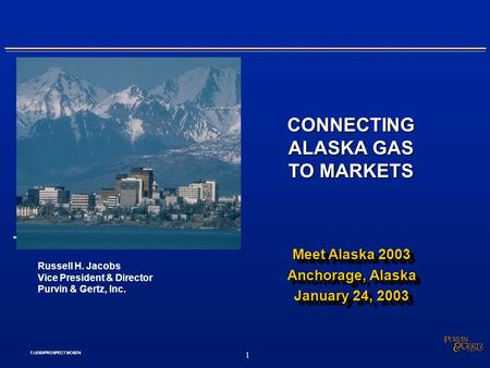 .. 1 f:/JOB/PROSPECTS/C6074 CONNECTING ALASKA GAS TO MARKETS Russell H. Jacobs Vice President & Director Purvin & Gertz, Inc. Meet Alaska 2003 Anchorage,