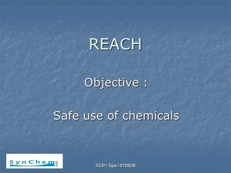 SCP / Sps / 070926 REACH Objective : Safe use of chemicals.