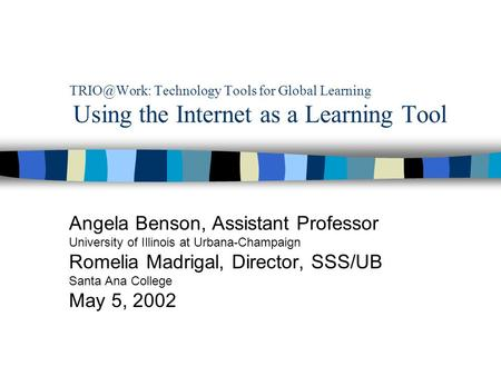 Technology Tools for Global Learning Using the Internet as a Learning Tool Angela Benson, Assistant Professor University of Illinois at Urbana-Champaign.