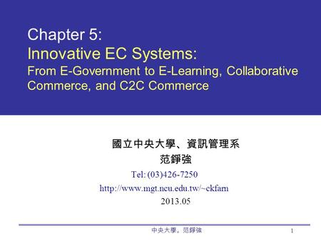 中央大學。范錚強 1 Chapter 5: Innovative EC Systems: From E-Government to E-Learning, Collaborative Commerce, and C2C Commerce 國立中央大學、資訊管理系 范錚強 Tel: (03)426-7250.