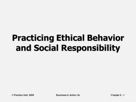 © Prentice Hall, 2005Business In Action 3eChapter 2 - 1 Practicing Ethical Behavior and Social Responsibility.