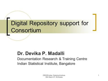 CBSOR,Indian Statistical Institute 30th March 07, ISI,Kokata 1 Digital Repository support for Consortium Dr. Devika P. Madalli Documentation Research &