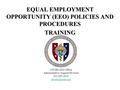 EQUAL EMPLOYMENT OPPORTUNITY (EEO) POLICIES AND PROCEDURES TRAINING USUHS EEO Office Administrative Support Division 301-295-3032