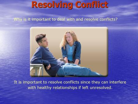 Why is it important to deal with and resolve conflicts? It is important to resolve conflicts since they can interfere with healthy relationships if left.
