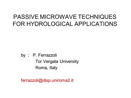 PASSIVE MICROWAVE TECHNIQUES FOR HYDROLOGICAL APPLICATIONS by : P. Ferrazzoli Tor Vergata University Roma, Italy