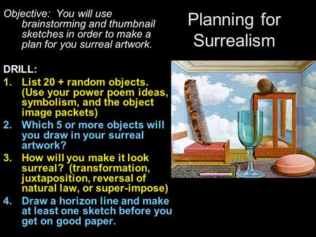 Planning for Surrealism Objective: You will use brainstorming and thumbnail sketches in order to make a plan for you surreal artwork. DRILL: 1.List 20.