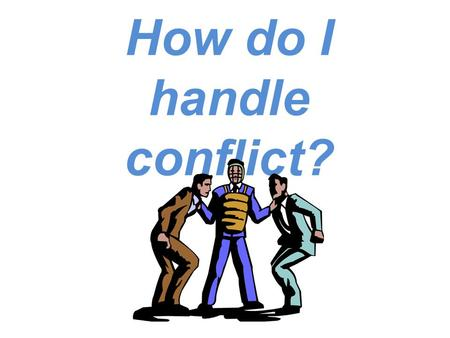 How do I handle conflict?. Many problems occur in relationships because of POOR COMMUNICATION: Message is not sent clearly Message is misinterpreted Message.