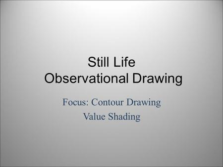 Still Life Observational Drawing Focus: Contour Drawing Value Shading.
