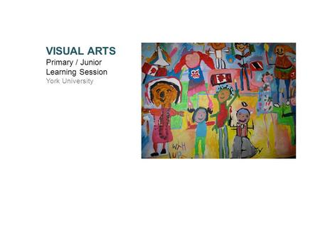 VISUAL ARTS Primary / Junior Learning Session York University.