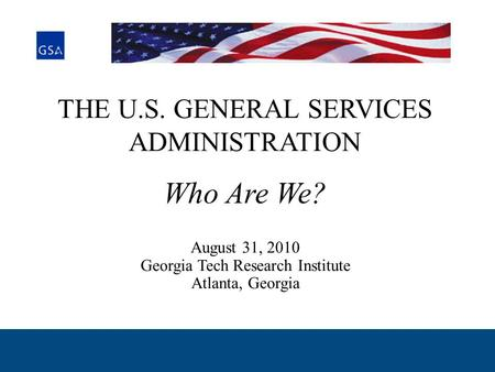 THE U.S. GENERAL SERVICES ADMINISTRATION Who Are We? August 31, 2010 Georgia Tech Research Institute Atlanta, Georgia.