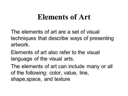 Elements of Art The elements of art are a set of visual techniques that describe ways of presenting artwork. Elements of art also refer to the visual language.
