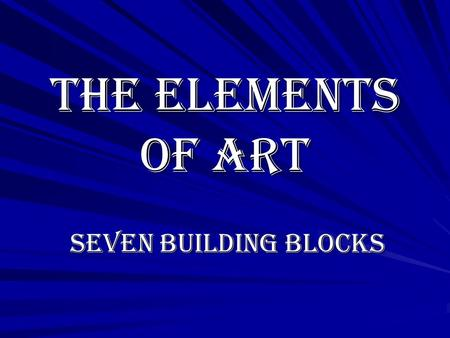 The Elements of Art Seven Building Blocks Seven Building Blocks.