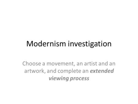 Modernism investigation Choose a movement, an artist and an artwork, and complete an extended viewing process.