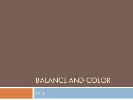 BALANCE AND COLOR Art I. Balance  Balance is the principle of design concerned with equalizing the elements in a work of art.  Balance causes you to.