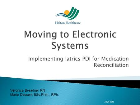 Implementing Iatrics PDI for Medication Reconciliation July 6 2010 Veronica Breadner RN Marie Descent BSc.Phm., RPh.
