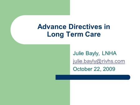 Advance Directives in Long Term Care Julie Bayly, LNHA October 22, 2009.