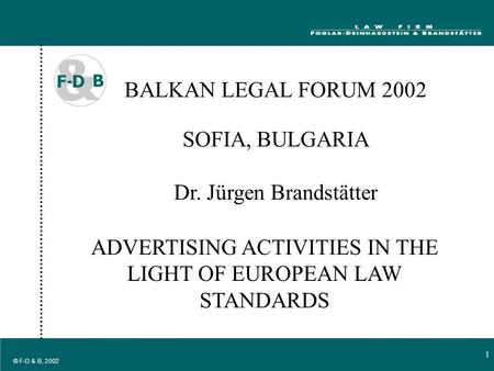 1 1 © F-D & B, 2002 BALKAN LEGAL FORUM 2002 SOFIA, BULGARIA Dr. Jürgen Brandstätter ADVERTISING ACTIVITIES IN THE LIGHT OF EUROPEAN LAW STANDARDS.