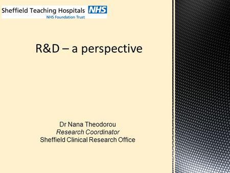 R&D – a perspective Dr Nana Theodorou Research Coordinator Sheffield Clinical Research Office.