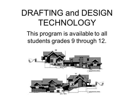 DRAFTING and DESIGN TECHNOLOGY This program is available to all students grades 9 through 12.