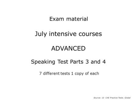 July intensive courses ADVANCED Speaking Test Parts 3 and 4 7 different tests 1 copy of each Source: 10 CAE Practice Tests. Global Exam material.