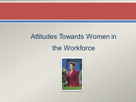 Attitudes Towards Women in the Workforce.  Females have more positive attitudes towards women working than do men.
