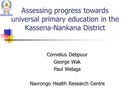 Assessing progress towards universal primary education in the Kassena-Nankana District Cornelius Debpuur George Wak Paul Welaga Navrongo Health Research.