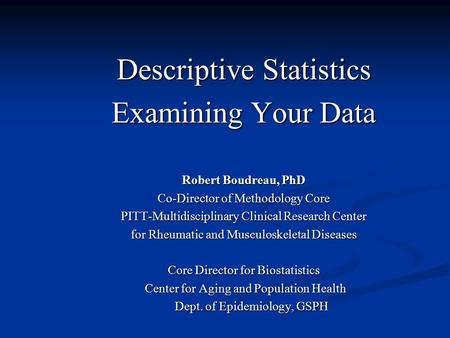 Descriptive Statistics Examining Your Data Robert Boudreau, PhD Co-Director of Methodology Core PITT-Multidisciplinary Clinical Research Center for Rheumatic.