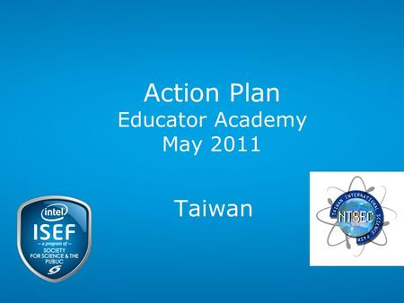 Action Plan Educator Academy May 2011 Taiwan. Intel ISEF 2011 – Educator Academy Taiwan Nelson Nan- Shyan Chu Director General National Taiwan Science.