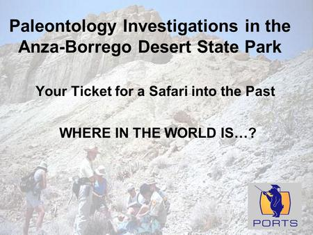 Paleontology Investigations in the Anza-Borrego Desert State Park Your Ticket for a Safari into the Past WHERE IN THE WORLD IS…?