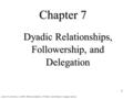 1 Chapter 7 Dyadic Relationships, Followership, and Delegation Lussier, R. and Achau, C. (2007): Effective Leadership, 3 rd Edition, South-Western, Cangage.