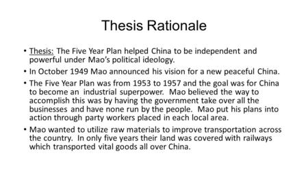 Thesis Rationale Thesis: The Five Year Plan helped China to be independent and powerful under Mao's political ideology. In October 1949 Mao announced his.