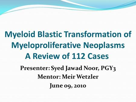 Myeloid Blastic Transformation of Myeloproliferative Neoplasms A Review of 112 Cases Presenter: Syed Jawad Noor, PGY3 Mentor: Meir Wetzler June 09, 2010.