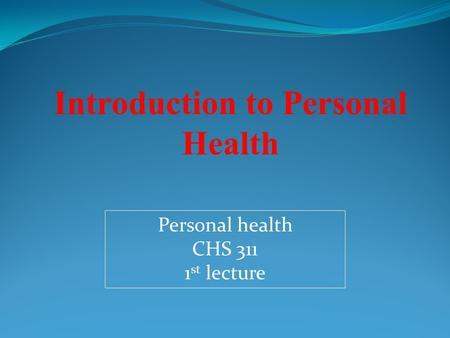 Personal health CHS 311 1 st lecture Introduction to Personal Health.