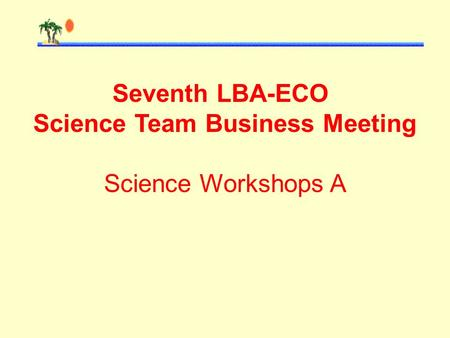 Seventh LBA-ECO Science Team Business Meeting Science Workshops A.