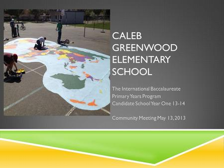 CALEB GREENWOOD ELEMENTARY SCHOOL The International Baccalaureate Primary Years Program Candidate School Year One 13-14 Community Meeting May 13, 2013.