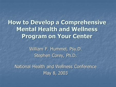 How to Develop a Comprehensive Mental Health and Wellness Program on Your Center William F. Hummel, Psy.D. Stephen Corey, Ph.D. National Health and Wellness.