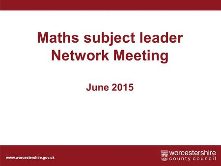 Www.worcestershire.gov.uk Maths subject leader Network Meeting June 2015.