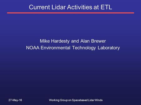 27-May-16Working Group on Spacebased Lidar Winds Current Lidar Activities at ETL Mike Hardesty and Alan Brewer NOAA Environmental Technology Laboratory.