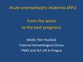 Acute promyelocytic leukemia (APL) From the worst to the best prognosis MUDr. Petr Pavlíček Internal Hematological Clinics FNKV and 3LF UK in Prague.