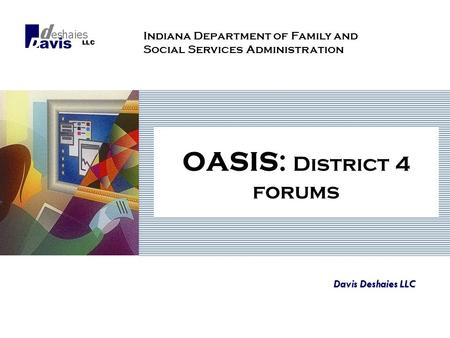 OASIS: District 4 forums Davis Deshaies LLC Indiana Department of Family and Social Services Administration.
